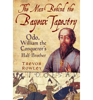 [ The Man Behind the Bayeux Tapestry: Odo, William the Conqueror's Half-Brother By Rowley, Trevor ( Author ) Paperback 2013 ]