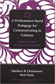 A Performance-Based Pedagogy for Communicating in Cultures: Training Teachers for East Asian Languages