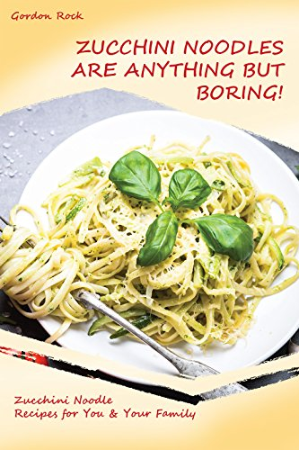 Zucchini Noodles Are Anything but Boring!: Zucchini Noodle Recipes for You & Your Family by [Rock, Gordon]