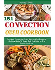 Convection Oven Cookbook: Complete Convection Oven Recipes With Essential Cooking Guide To Roast, Grill And Bake In The Convection Oven