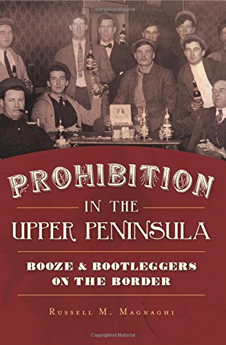 Prohibition In The Upper Peninsula: Booze & Bootleggers On The Border (American Palate)