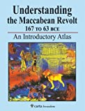 Understanding the Maccabean Revolt 167 BCE to 63 BCE: An Introductory Atlas