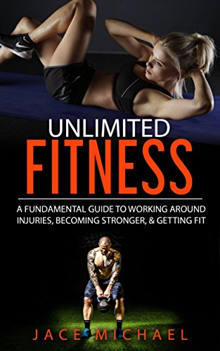 UNLIMITED FITNESS: A FUNDAMENTAL GUIDE TO WORKING AROUND INJURIES, BECOMING STRONGER, & GETTING FIT by [Michael, Jace]