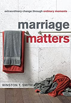 Marriage Matters: Extraordinary Change through Ordinary Moments by [Smith, Winston T.]