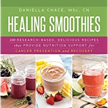 Healing Smoothies: 100 Research-Based, Delicious Recipes That Provide Nutrition Support for Cancer Prevention and Recovery