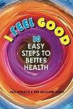 I Feel Good: 10 Easy Steps to Better Health