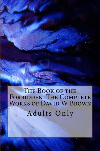 The Book of the Forbidden  The Complete Works of David W Brown: Adults Only by CreateSpace Independent Publishing Platform