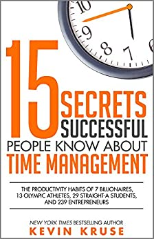 15 Secrets Successful People Know About Time Management: The Productivity Habits of 7 Billionaires, 13 Olympic Athletes, 29 Straight-A Students, and 239 Entrepreneurs by [Kruse, Kevin]