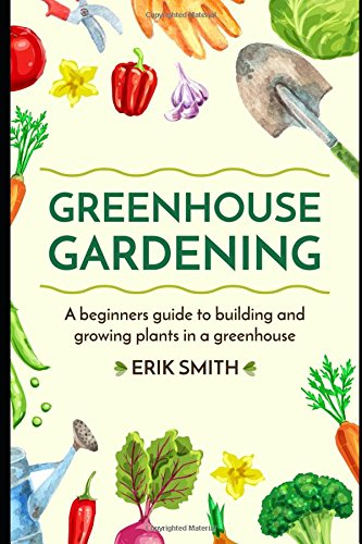 Greenhouse Gardening: A beginners guide to building and growing plants in a greenhouse