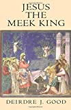 Jesus the Meek King, Good, Deirdre J., 1563382849