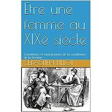 Etre une femme au XIXè siècle: Conditions et mutations de la vie des femmes (French Edition)