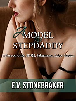 A Model for Stepdaddy: A Futa-on-Male, BDSM, Submission, Taboo Erotica (Futas of the House Book 4) by [Stonebraker, E.V.]