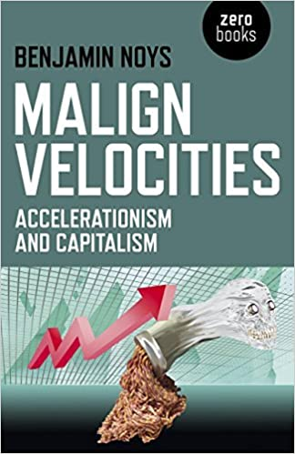 By Benjamin Noys Malign Velocities: Accelerationism and Capitalism  (Reprint) [Paperback]: Amazon.co.uk: Benjamin Noys: 8601410712754: Books