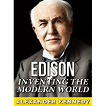 Thomas Edison: Inventing the Modern World (The True Story of Thomas Edison) (Historical Biographies of Famous People) (English Edition)