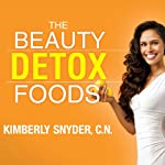 The Beauty Detox Foods: Discover the Top 50 Beauty Foods That Will Transform Your Body and Reveal a More Beautiful You | Kimberly Snyder