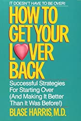 How to Get Your Lover Back: Successful Strategies for Starting Over (& Making It Better Than It Was Before)