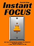 Instant Focus: How to Beat Procrastination, Skyrocket Your Productivity, and Double Your Output - 27 Small Tweaks to Do More In Less Time