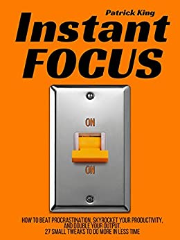 Instant Focus: How to Beat Procrastination, Skyrocket Your Productivity, and Double Your Output - 27 Small Tweaks to Do More In Less Time by [King, Patrick]