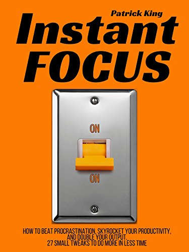 Instant Focus: How to Beat Procrastination, Skyrocket Your Productivity, and Double Your Output - 27 Small Tweaks to Do More In Less Time PDF