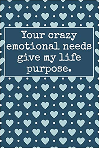 Your Crazy Emotional Needs Give My Life Purpose