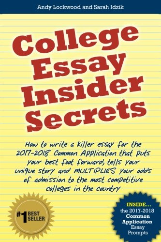 College Essay Insider Secrets  How To Write A Killer Essay For The 2017 2018 Common Application That Puts Your Best Foot Forward  Tells Your Unique     The Most Competitive Colleges In The Country