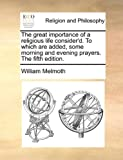 The Great Importance of a Religious Life Consider'D to Which Are Added Some Morning and Evening Prayers The, William Melmoth, 1170953921