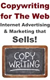 Copywriting for the Web - Internet Advertising and Marketing that Sells