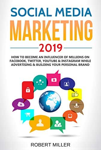 Social Media Marketing 2019: How to Become an Influencer Of Millions On Facebook, Twitter, Youtube & Instagram While Advertising & Building Your Personal Brand
