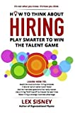 How to Think About Hiring: Play Smarter to Win the Talent Game
