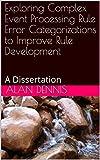 Read Exploring Complex Event Processing Rule Error Categorizations to Improve Rule Development: A Dissertation Reader