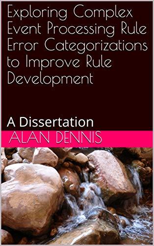 Exploring Complex Event Processing Rule Error Categorizations to Improve Rule Development: A Dissertation Kindle Editon