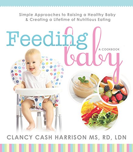 Feeding Baby: Simple Approaches to Raising a Healthy Baby and Creating a Lifetime of Nutritious Eating by [Harrison MS RD LDN, Clancy Cash]