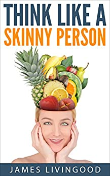 Think Like a Skinny Person: Building Better Health Through Unconventional Knowledge by [Livingood, James]