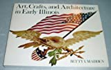 Art, Crafts, and Architecture in Early Illinois, Betty I. Madden, 0252006755