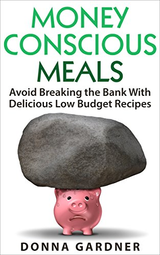 Money Conscious Meals: Avoid Breaking the Bank with Delicious Low Budget Recipes by [Gardner, Donna]