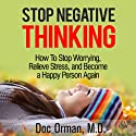 Stop Negative Thinking: How to Stop Worrying, Relieve Stress, and Become a Happy Person Again (Stress Relief) Audiobook by Doc Orman MD Narrated by Matt Stone