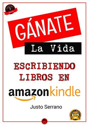 Gánate La Vida Escribiendo Libros En Amazon por Justo Serrano