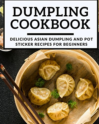(Dumpling Cookbook: Delicious Asian Dumpling And Pot Sticker Recipes For Beginners (Chinese Takeout Cookbook))