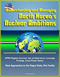 Understanding and Managing North Korea's Nuclear Ambitions: DPRK Regime Survival, Use as Deterrence, Leverage, Prestige, Great Power Status, New Approaches to the Rogue State, Kim Family