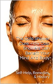 The Cold Shower Cure: How Cold Showers Can Benefit Your Mind And Body: Self-Help, Remedies, History by [Elliott, Matthew]