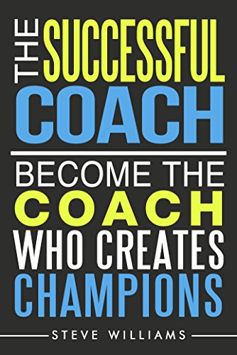 The Successful Coach: Become the Coach Who Creates Champions (Leadership, Training, Coaching)