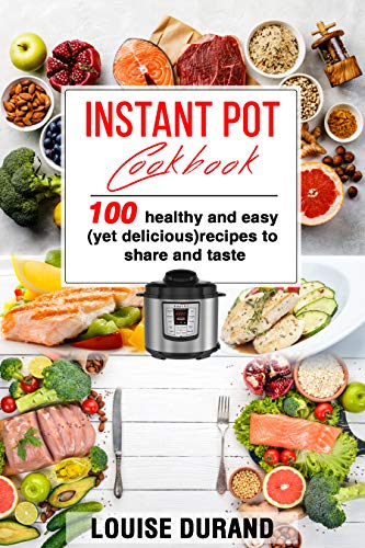 Instant Pot Cookbook: 100 healthy and easy (yet delicious) recipes to share and taste by Louise DURAND
