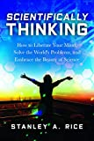 Scientifically Thinking: How to Liberate Your Mind, Solve the World's Problems, and Embrace the Beauty  of Science