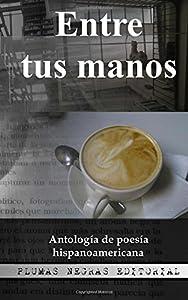 Entre tus manos: Antología de poesía hispanoamericana (Volume 1) (Spanish Edition)