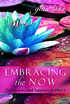 Embracing the Now: Finding Peace and Happiness in What Is by [Lake, Gina]