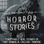 Horror Stories: Terrifyingly Real Stories of True Horror and Chilling Murders | Hannah J Tidy