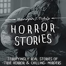 Horror Stories: Terrifyingly Real Stories of True Horror and Chilling Murders Audiobook by Hannah J Tidy Narrated by Martin James