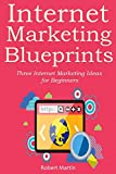 INTERNET MARKETING BLUEPRINTS: Three Internet Marketing Ideas for Beginners (3 book bundle)