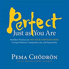 Perfect Just as You Are: Buddhist Practices on the Four Limitless Ones: Loving-Kindness, Compassion, Joy, and Equanimity Audiobook by Pema Chödrön Narrated by Pema Chödrön