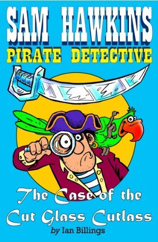 Sam Hawkins: Pirate Detective and the Case of the Cut Glass Cutlass by Ian Billings -